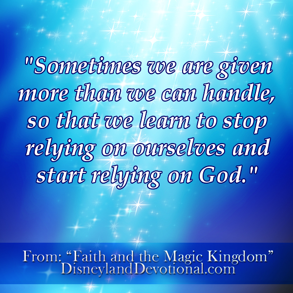 """Sometimes we are given more than we can handle so that we learn to stop relying on ourselves and start relying on God."""