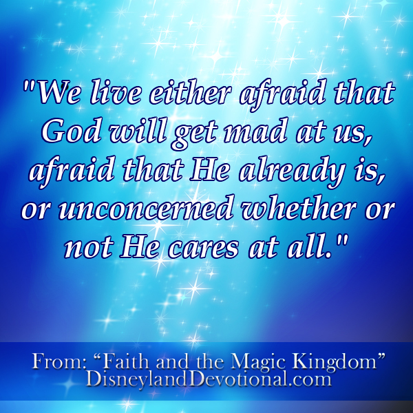 """We live either afraid that God will get mad at us, afraid that He already is, or unconcerned whether or not He cares at all."""