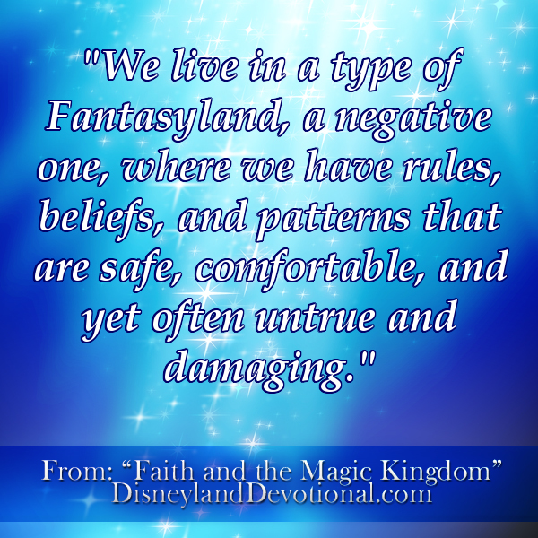 """We live in a type of Fantasyland, a negative one, where we have rules, beliefs, & patterns that are safe, comfortable, & yet often untrue & damaging."""