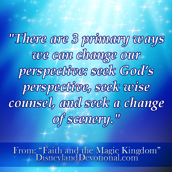"""There are 3 primary ways we can change our perspective: seek God's perspective, wise counsel, and a change of scenery."""
