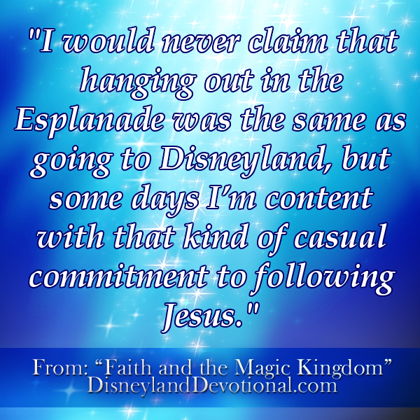 """I would never claim that hanging out in the Esplanade was the same as going to Disneyland, but some days I'm content with that kind of casual commitment to following Jesus."""